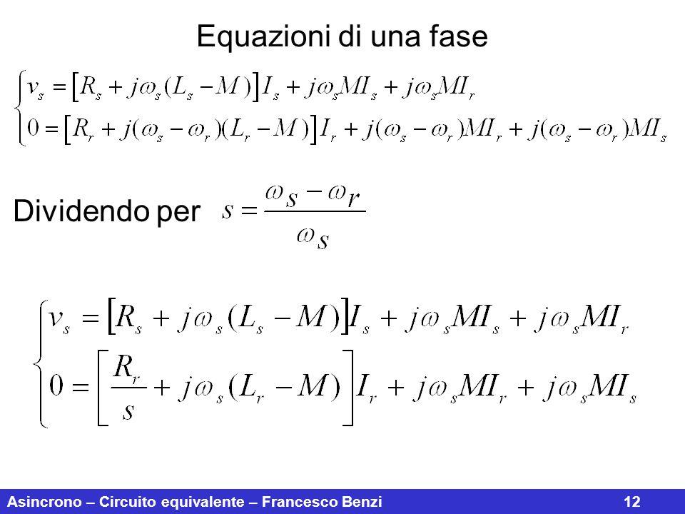 Asincrono – Circuito equivalente – Francesco Benzi12 Equazioni di una fase Dividendo per