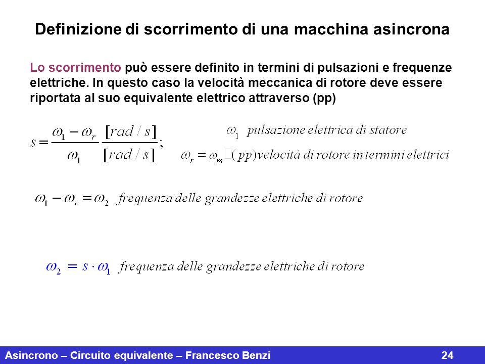 Asincrono – Circuito equivalente – Francesco Benzi24 Lo scorrimento può essere definito in termini di pulsazioni e frequenze elettriche. In questo cas