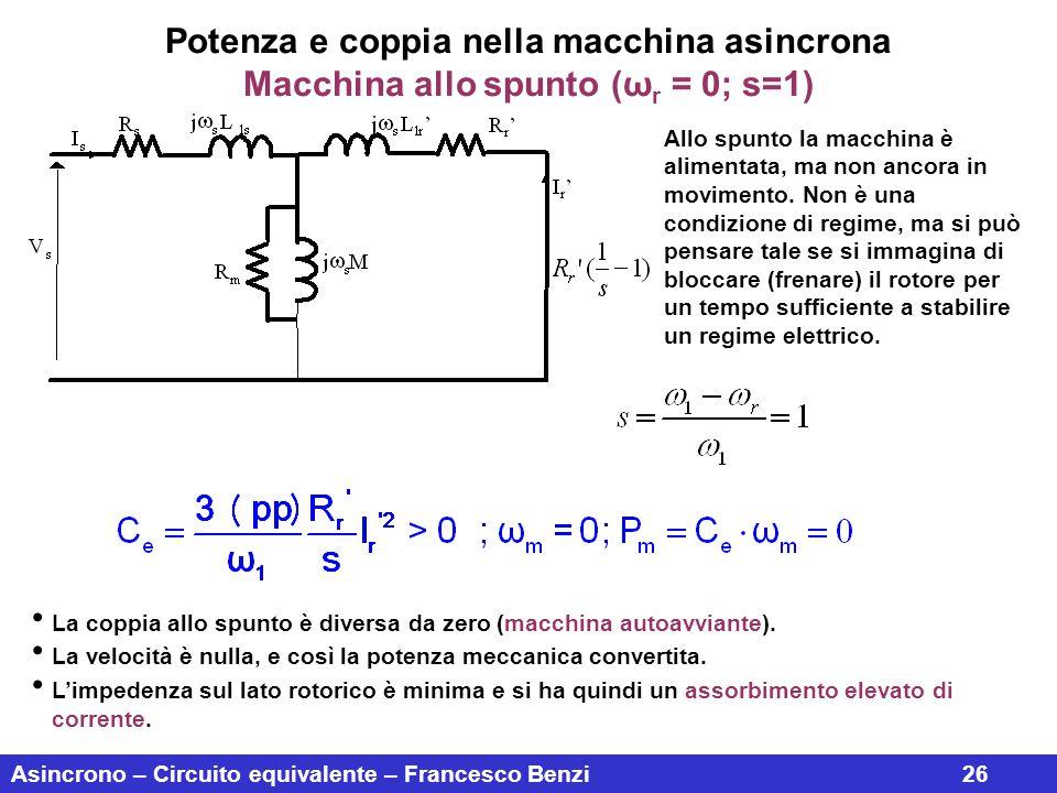 Asincrono – Circuito equivalente – Francesco Benzi26 Potenza e coppia nella macchina asincrona Macchina allo spunto (ω r = 0; s=1) Allo spunto la macc