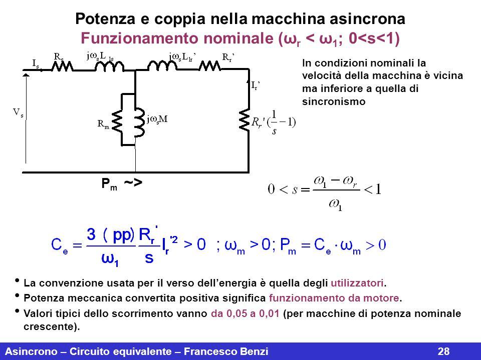 Asincrono – Circuito equivalente – Francesco Benzi28 Potenza e coppia nella macchina asincrona Funzionamento nominale (ω r < ω 1 ; 0<s<1) In condizion