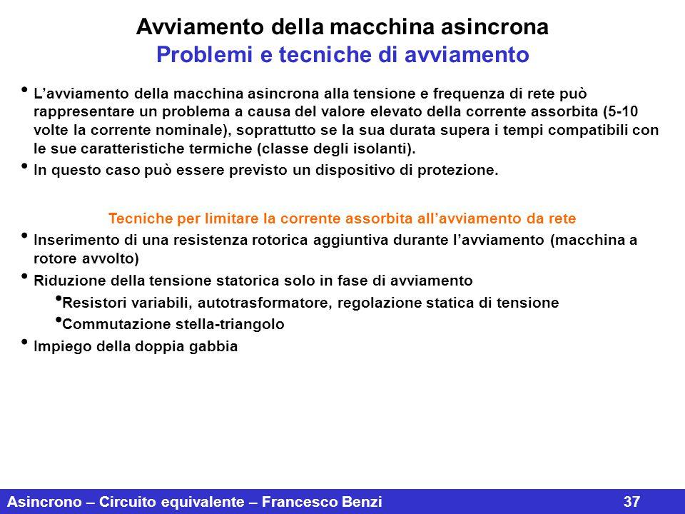 Asincrono – Circuito equivalente – Francesco Benzi37 Avviamento della macchina asincrona Problemi e tecniche di avviamento L'avviamento della macchina