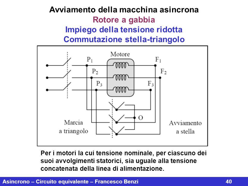 Asincrono – Circuito equivalente – Francesco Benzi40 Avviamento della macchina asincrona Rotore a gabbia Impiego della tensione ridotta Commutazione s