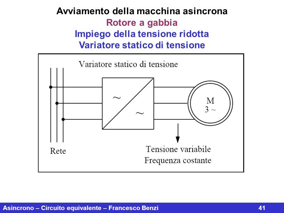 Asincrono – Circuito equivalente – Francesco Benzi41 Avviamento della macchina asincrona Rotore a gabbia Impiego della tensione ridotta Variatore stat