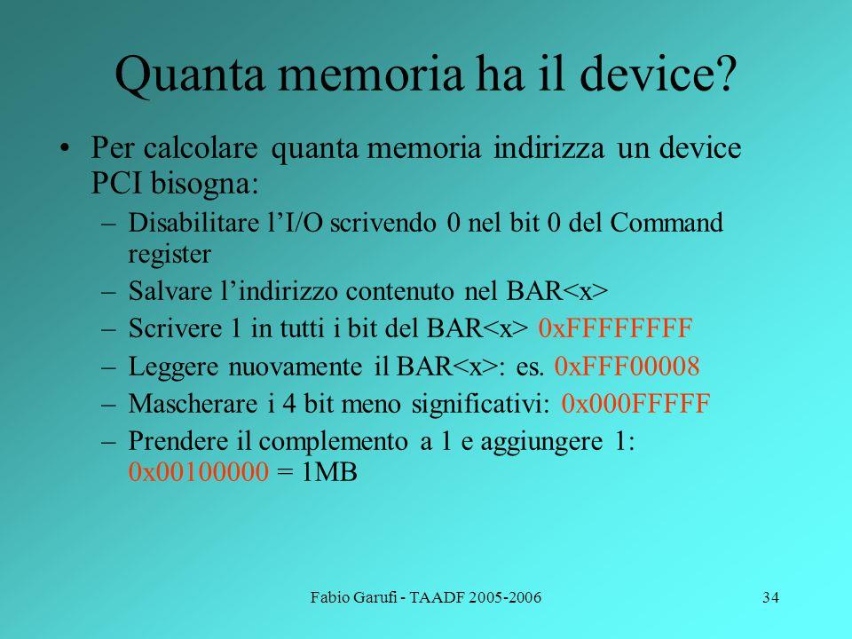 Fabio Garufi - TAADF 2005-200634 Quanta memoria ha il device? Per calcolare quanta memoria indirizza un device PCI bisogna: –Disabilitare l'I/O scrive