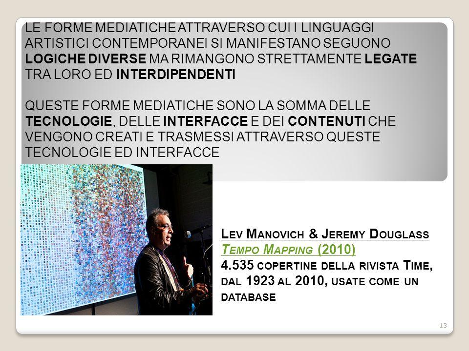 LE FORME MEDIATICHE ATTRAVERSO CUI I LINGUAGGI ARTISTICI CONTEMPORANEI SI MANIFESTANO SEGUONO LOGICHE DIVERSE MA RIMANGONO STRETTAMENTE LEGATE TRA LORO ED INTERDIPENDENTI QUESTE FORME MEDIATICHE SONO LA SOMMA DELLE TECNOLOGIE, DELLE INTERFACCE E DEI CONTENUTI CHE VENGONO CREATI E TRASMESSI ATTRAVERSO QUESTE TECNOLOGIE ED INTERFACCE 13 L EV M ANOVICH & J EREMY D OUGLASS T EMPO M APPING (2010) 4.535 COPERTINE DELLA RIVISTA T IME, DAL 1923 AL 2010, USATE COME UN DATABASE T EMPO M APPING (2010)