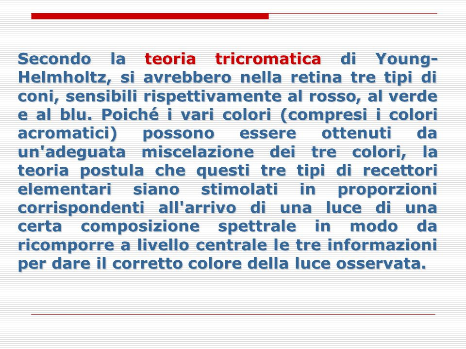 Secondo la teoria tricromatica di Young- Helmholtz, si avrebbero nella retina tre tipi di coni, sensibili rispettivamente al rosso, al verde e al blu.