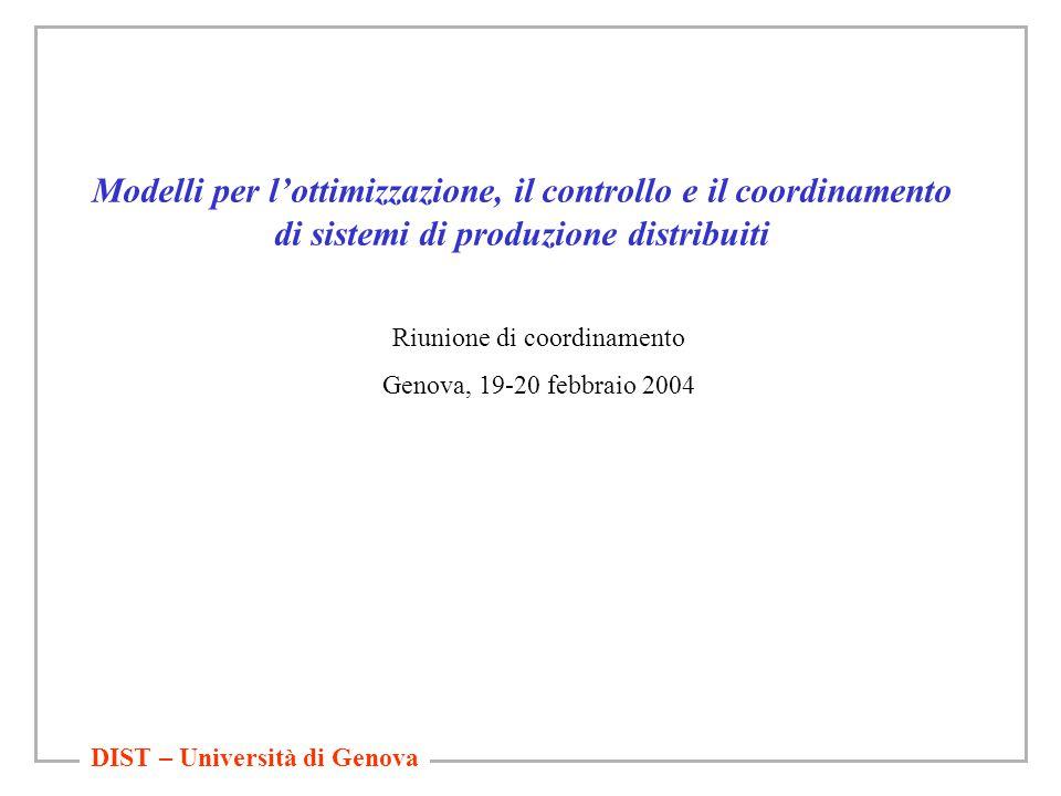 DIST – Università di Genova Modelli per l'ottimizzazione, il controllo e il coordinamento di sistemi di produzione distribuiti Riunione di coordinamento Genova, 19-20 febbraio 2004