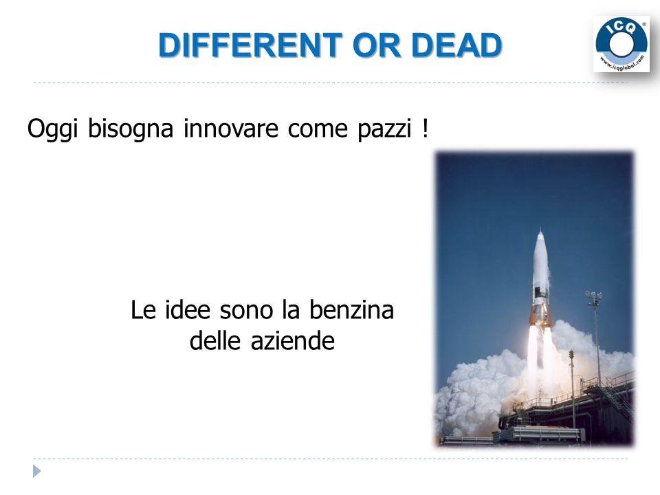 DIFFERENT OR DEAD Oggi bisogna innovare come pazzi ! Le idee sono la benzina delle aziende