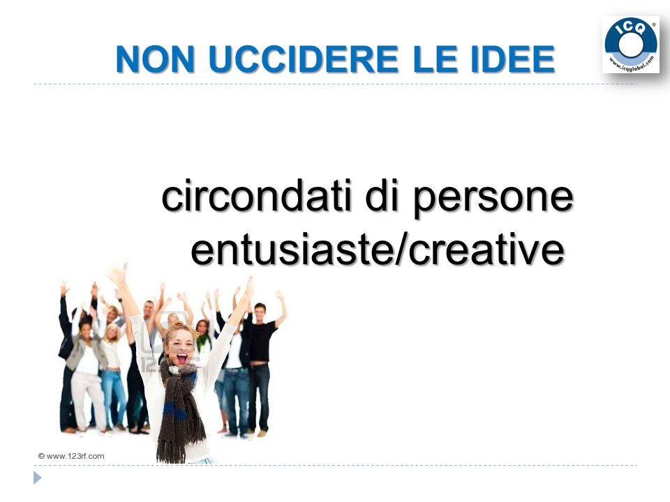 NON UCCIDERE LE IDEE circondati di persone entusiaste/creative