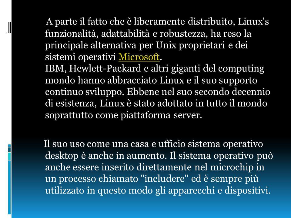 A parte il fatto che è liberamente distribuito, Linux s funzionalità, adattabilità e robustezza, ha reso la principale alternativa per Unix proprietari e dei sistemi operativi Microsoft.