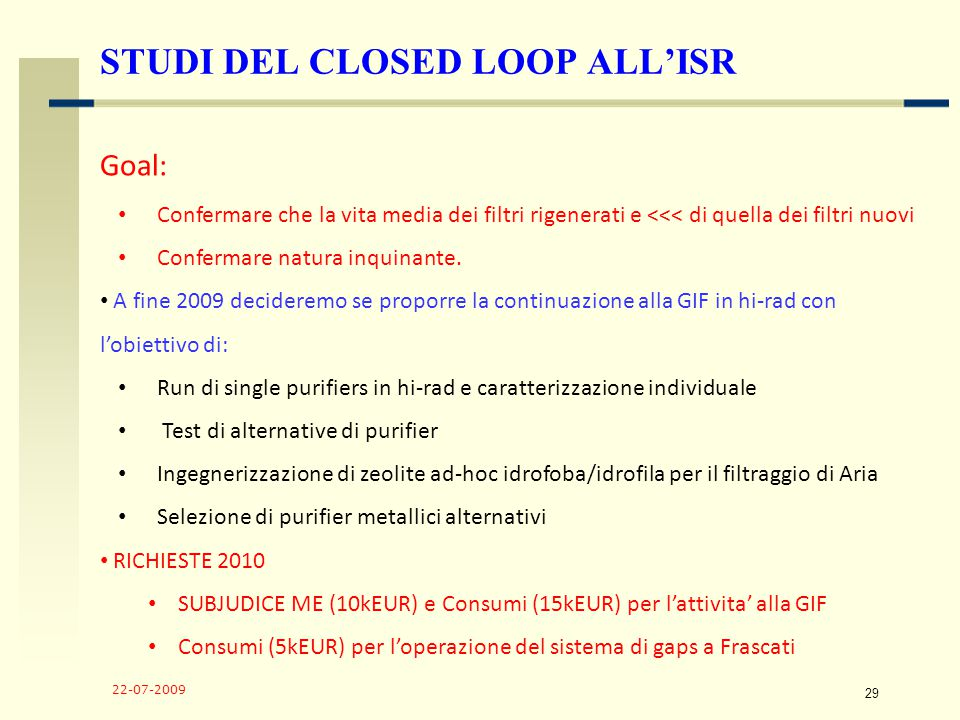 22-07-2009 29 STUDI DEL CLOSED LOOP ALL'ISR Goal: Confermare che la vita media dei filtri rigenerati e <<< di quella dei filtri nuovi Confermare natura inquinante.