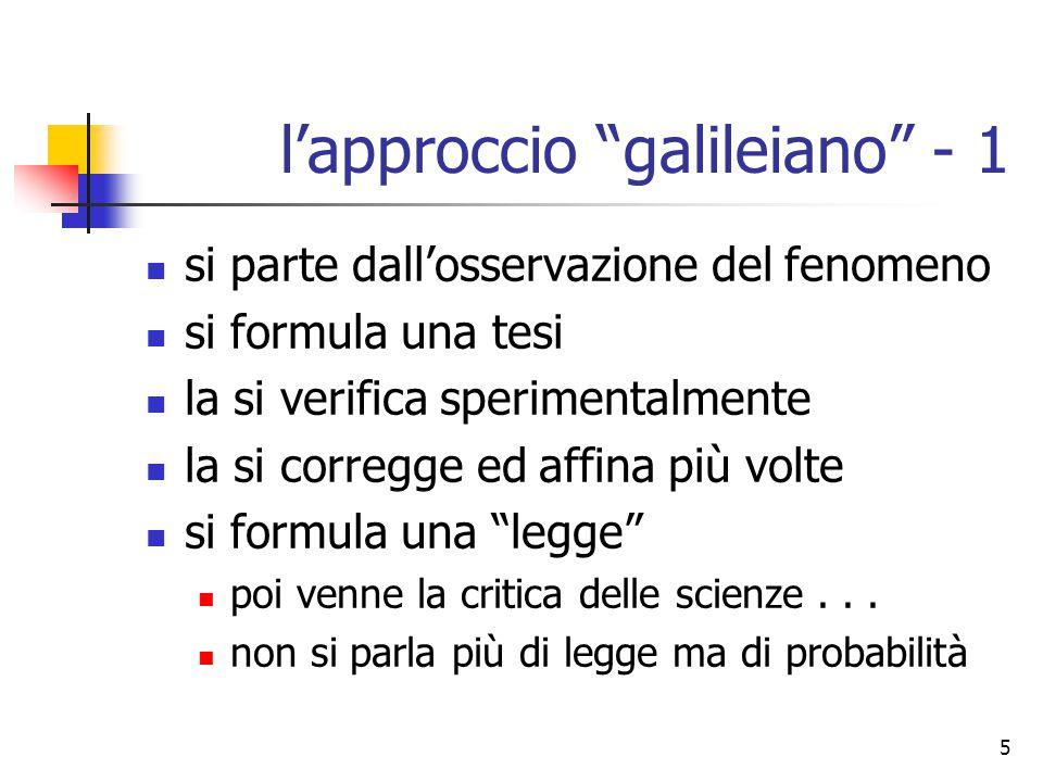 6 l'approccio galileiano - 2 ma il fine rimane di natura intellettuale: comprensione delle grandi regole costruzione di un modello del reale prevalenza del metodo sul risultato pratico epistemologia centro dell'insegnamento le diverse scienze sono altrettante viste distinte e separate sull'universo sensibile il laboratorio è usato come verifica