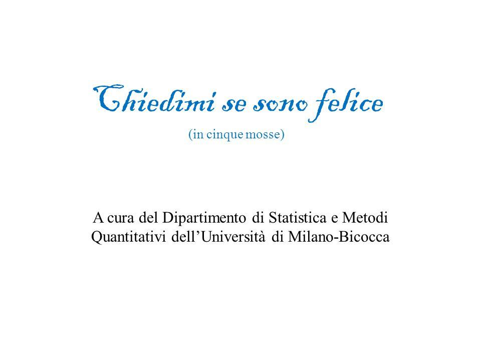 Chiedimi se sono felice (in cinque mosse) A cura del Dipartimento di Statistica e Metodi Quantitativi dell'Università di Milano-Bicocca