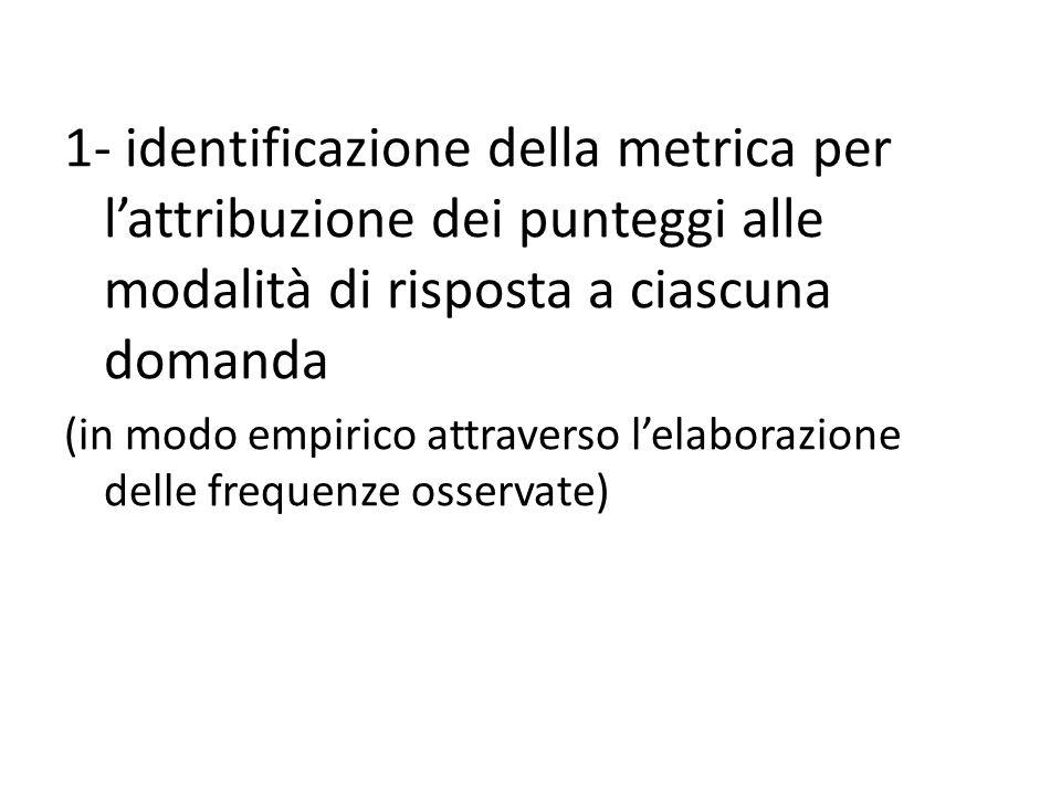1- identificazione della metrica per l'attribuzione dei punteggi alle modalità di risposta a ciascuna domanda (in modo empirico attraverso l'elaborazione delle frequenze osservate)