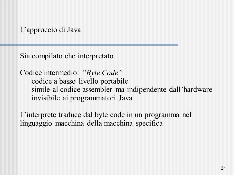 31 L'approccio di Java Sia compilato che interpretato Codice intermedio: Byte Code codice a basso livello portabile simile al codice assembler ma indipendente dall'hardware invisibile ai programmatori Java L'interprete traduce dal byte code in un programma nel linguaggio macchina della macchina specifica