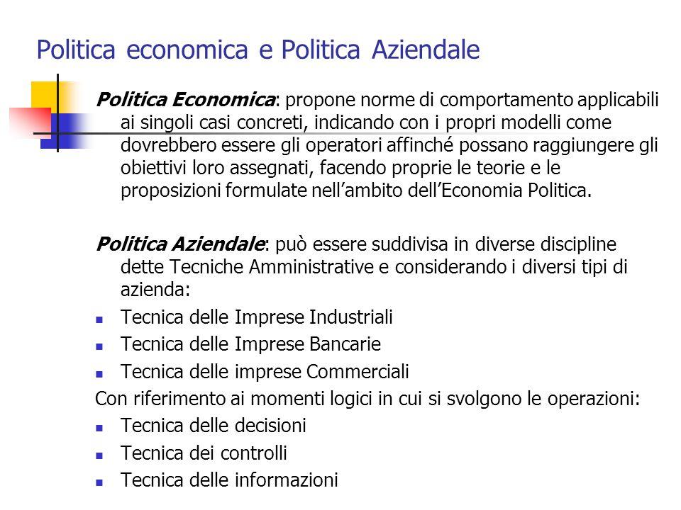 Politica economica e Politica Aziendale Politica Economica: propone norme di comportamento applicabili ai singoli casi concreti, indicando con i propr