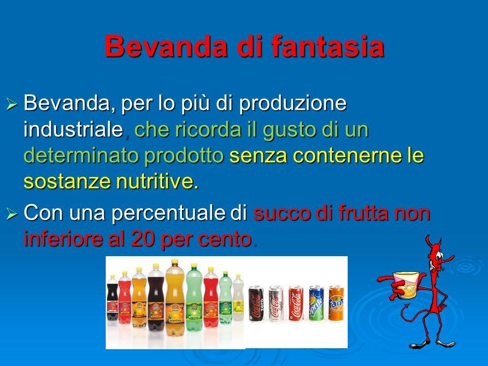 Bevanda di fantasia  Bevanda, per lo più di produzione industriale, che ricorda il gusto di un determinato prodotto senza contenerne le sostanze nutritive.