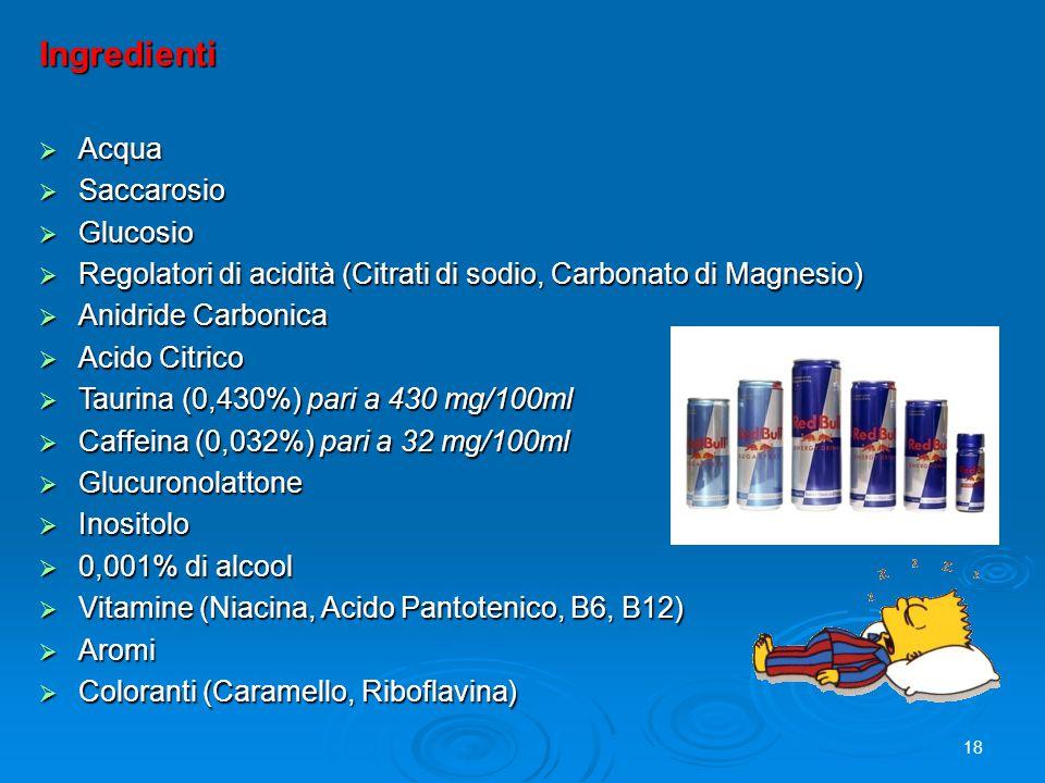 Ingredienti  Acqua  Saccarosio  Glucosio  Regolatori di acidità (Citrati di sodio, Carbonato di Magnesio)  Anidride Carbonica  Acido Citrico  Taurina (0,430%) pari a 430 mg/100ml  Caffeina (0,032%) pari a 32 mg/100ml  Glucuronolattone  Inositolo  0,001% di alcool  Vitamine (Niacina, Acido Pantotenico, B6, B12)  Aromi  Coloranti (Caramello, Riboflavina) 18