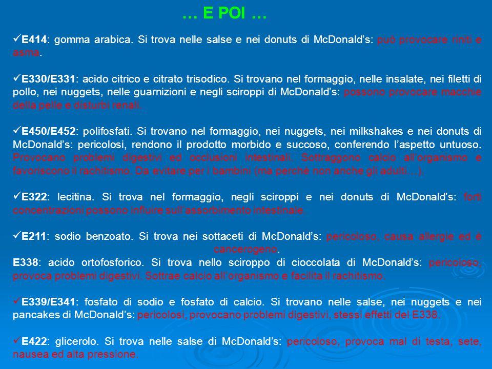 E414: gomma arabica. Si trova nelle salse e nei donuts di McDonald's: può provocare riniti e asma. E330/E331: acido citrico e citrato trisodico. Si tr