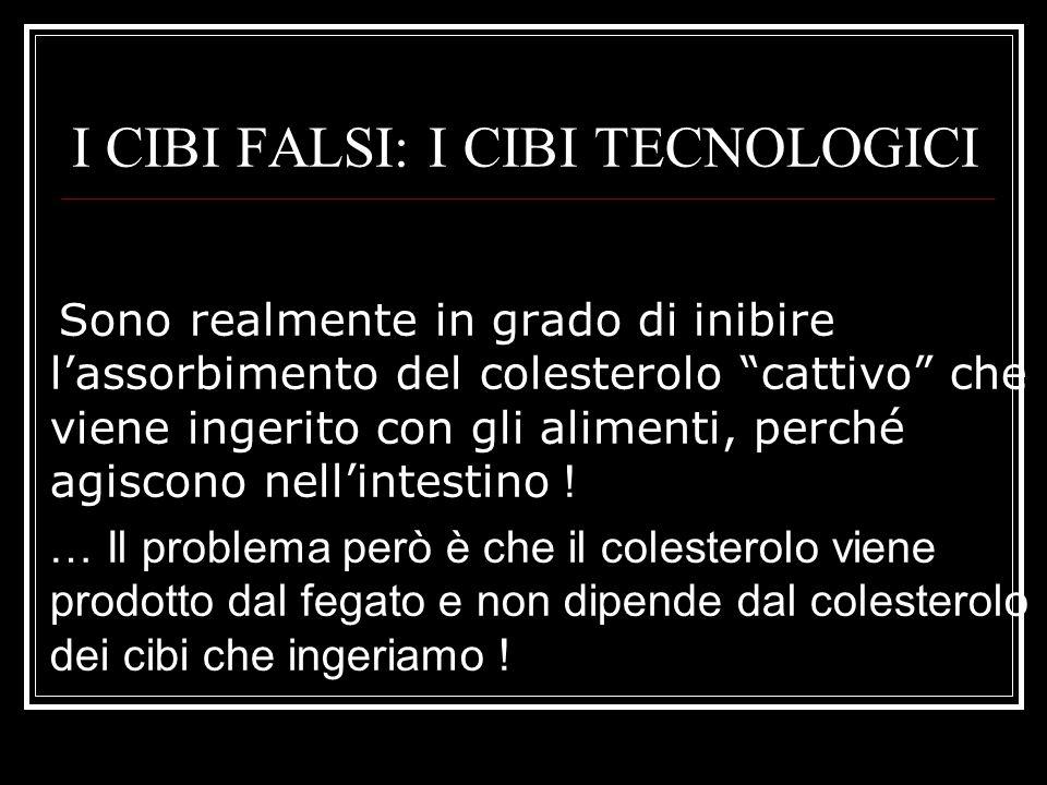 I CIBI FALSI: I CIBI TECNOLOGICI Sono realmente in grado di inibire l'assorbimento del colesterolo cattivo che viene ingerito con gli alimenti, perché agiscono nell'intestino .