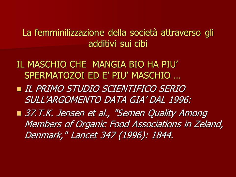 La femminilizzazione della società attraverso gli additivi sui cibi IL MASCHIO CHE MANGIA BIO HA PIU' SPERMATOZOI ED E' PIU' MASCHIO … IL PRIMO STUDIO SCIENTIFICO SERIO SULL'ARGOMENTO DATA GIA' DAL 1996: IL PRIMO STUDIO SCIENTIFICO SERIO SULL'ARGOMENTO DATA GIA' DAL 1996: 37.T.K.