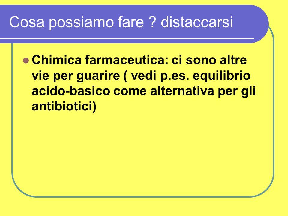 Cosa possiamo fare . distaccarsi Chimica farmaceutica: ci sono altre vie per guarire ( vedi p.es.