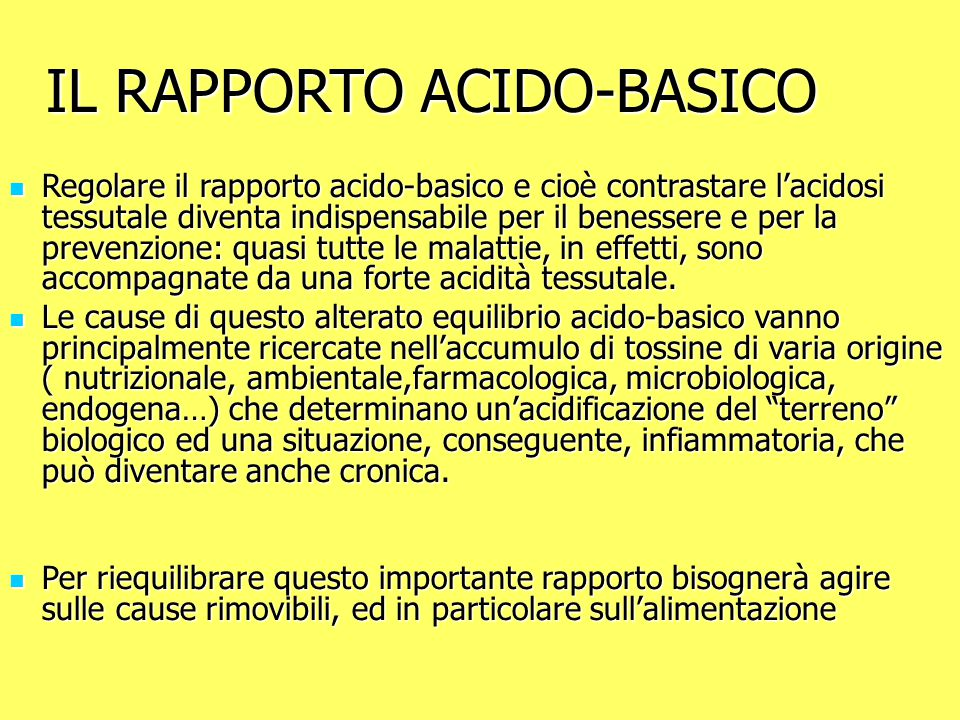 IL RAPPORTO ACIDO-BASICO Regolare il rapporto acido-basico e cioè contrastare l'acidosi tessutale diventa indispensabile per il benessere e per la prevenzione: quasi tutte le malattie, in effetti, sono accompagnate da una forte acidità tessutale.