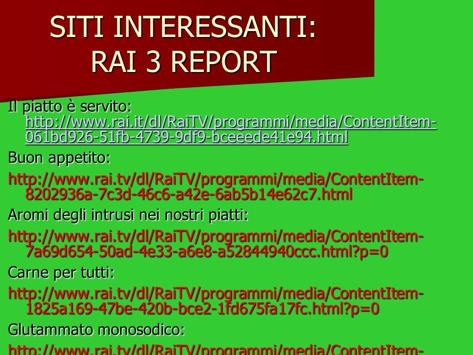 SITI INTERESSANTI: RAI 3 REPORT Il piatto è servito: http://www.rai.it/dl/RaiTV/programmi/media/ContentItem- 061bd926-51fb-4739-9df9-bceeede41e94.html http://www.rai.it/dl/RaiTV/programmi/media/ContentItem- 061bd926-51fb-4739-9df9-bceeede41e94.html http://www.rai.it/dl/RaiTV/programmi/media/ContentItem- 061bd926-51fb-4739-9df9-bceeede41e94.html Buon appetito: http://www.rai.tv/dl/RaiTV/programmi/media/ContentItem- 8202936a-7c3d-46c6-a42e-6ab5b14e62c7.html Aromi degli intrusi nei nostri piatti: http://www.rai.tv/dl/RaiTV/programmi/media/ContentItem- 7a69d654-50ad-4e33-a6e8-a52844940ccc.html p=0 Carne per tutti: http://www.rai.tv/dl/RaiTV/programmi/media/ContentItem- 1825a169-47be-420b-bce2-1fd675fa17fc.html p=0 Glutammato monosodico: http://www.rai.tv/dl/RaiTV/programmi/media/ContentItem- 5e817982-61a9-4517-a0dc-f16b87ad6109.html p=2