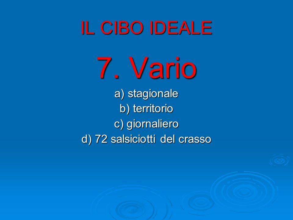 IL CIBO IDEALE 7. Vario a) stagionale b) territorio c) giornaliero d) 72 salsiciotti del crasso