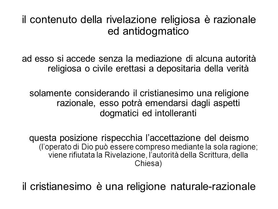 il contenuto della rivelazione religiosa è razionale ed antidogmatico ad esso si accede senza la mediazione di alcuna autorità religiosa o civile erettasi a depositaria della verità solamente considerando il cristianesimo una religione razionale, esso potrà emendarsi dagli aspetti dogmatici ed intolleranti questa posizione rispecchia l'accettazione del deismo (l'operato di Dio può essere compreso mediante la sola ragione; viene rifiutata la Rivelazione, l'autorità della Scrittura, della Chiesa) il cristianesimo è una religione naturale-razionale