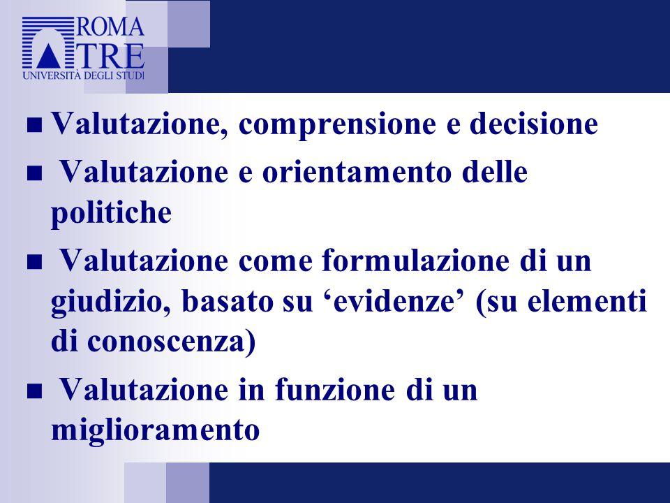Valutazione, comprensione e decisione Valutazione e orientamento delle politiche Valutazione come formulazione di un giudizio, basato su 'evidenze' (su elementi di conoscenza) Valutazione in funzione di un miglioramento
