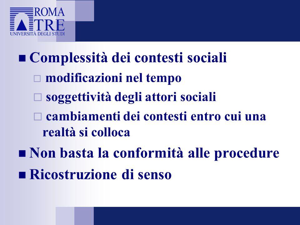 Complessità dei contesti sociali  modificazioni nel tempo  soggettività degli attori sociali  cambiamenti dei contesti entro cui una realtà si colloca Non basta la conformità alle procedure Ricostruzione di senso