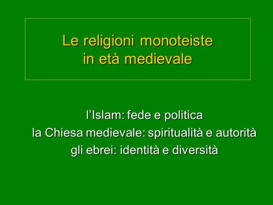 Le religioni monoteiste in età medievale l'Islam: fede e politica la Chiesa medievale: spiritualità e autorità gli ebrei: identità e diversità