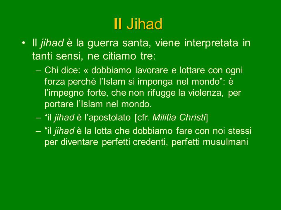 Il Jihad Il jihad è la guerra santa, viene interpretata in tanti sensi, ne citiamo tre: –Chi dice: « dobbiamo lavorare e lottare con ogni forza perché