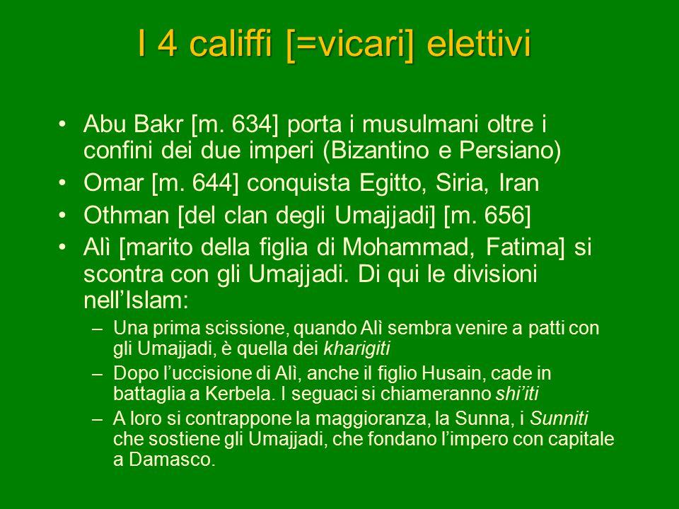 I 4 califfi [=vicari] elettivi Abu Bakr [m. 634] porta i musulmani oltre i confini dei due imperi (Bizantino e Persiano) Omar [m. 644] conquista Egitt