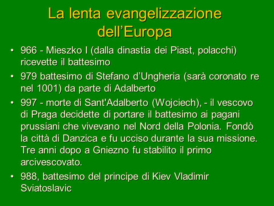 La lenta evangelizzazione dell'Europa 966 - Mieszko I (dalla dinastia dei Piast, polacchi) ricevette il battesimo966 - Mieszko I (dalla dinastia dei P
