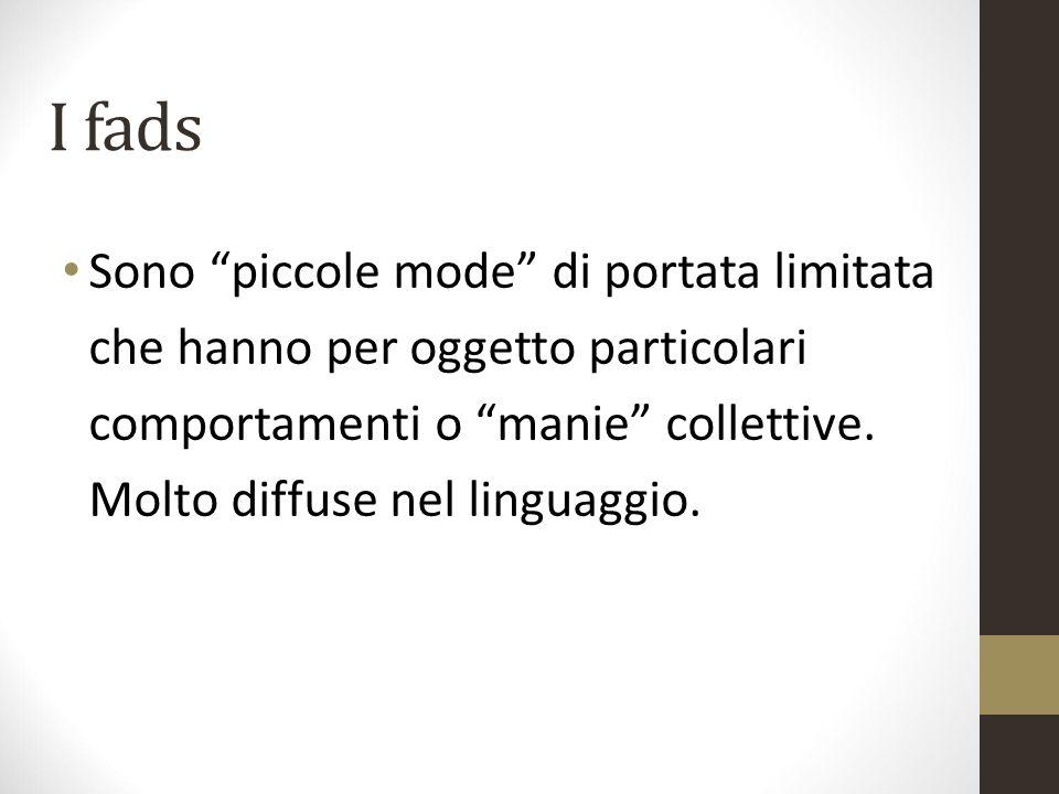 """I fads Sono """"piccole mode"""" di portata limitata che hanno per oggetto particolari comportamenti o """"manie"""" collettive. Molto diffuse nel linguaggio."""