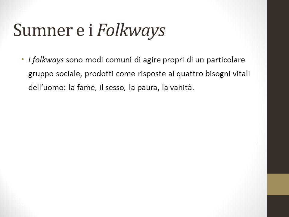 Sumner e i Folkways I folkways sono modi comuni di agire propri di un particolare gruppo sociale, prodotti come risposte ai quattro bisogni vitali del