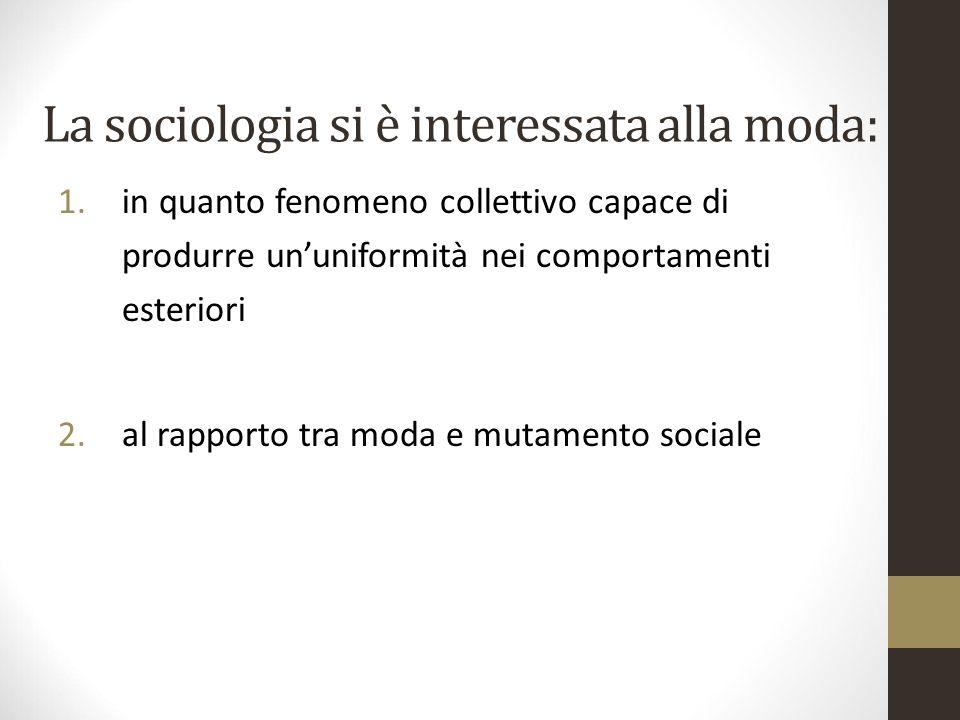 La sociologia si è interessata alla moda: 1.in quanto fenomeno collettivo capace di produrre un'uniformità nei comportamenti esteriori 2.al rapporto t