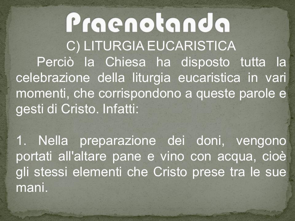 C) LITURGIA EUCARISTICA Perciò la Chiesa ha disposto tutta la celebrazione della liturgia eucaristica in vari momenti, che corrispondono a queste parole e gesti di Cristo.