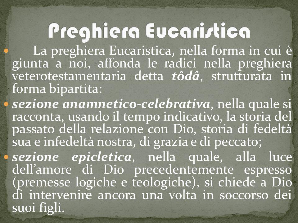 La preghiera Eucaristica, nella forma in cui è giunta a noi, affonda le radici nella preghiera veterotestamentaria detta tôdâ, strutturata in forma bipartita: sezione anamnetico-celebrativa, nella quale si racconta, usando il tempo indicativo, la storia del passato della relazione con Dio, storia di fedeltà sua e infedeltà nostra, di grazia e di peccato; sezione epicletica, nella quale, alla luce dell'amore di Dio precedentemente espresso (premesse logiche e teologiche), si chiede a Dio di intervenire ancora una volta in soccorso dei suoi figli.