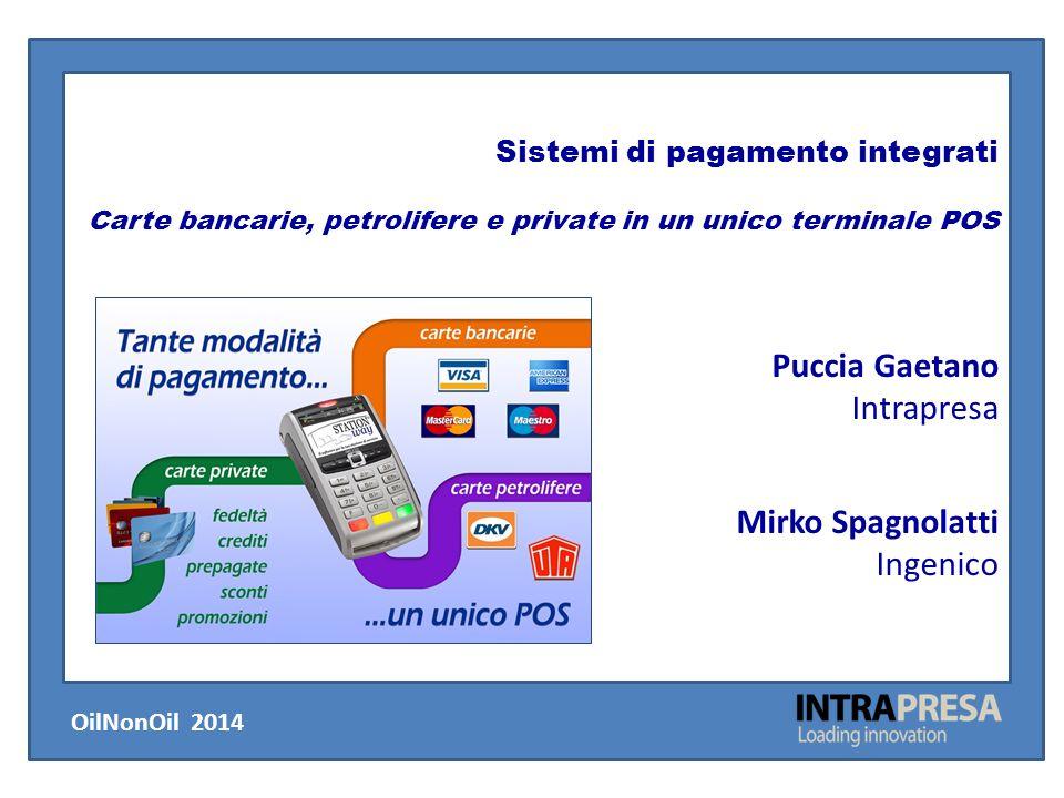 Sistemi di pagamento integrati Carte bancarie, petrolifere e private in un unico terminale POS Puccia Gaetano Intrapresa Mirko Spagnolatti Ingenico Oi
