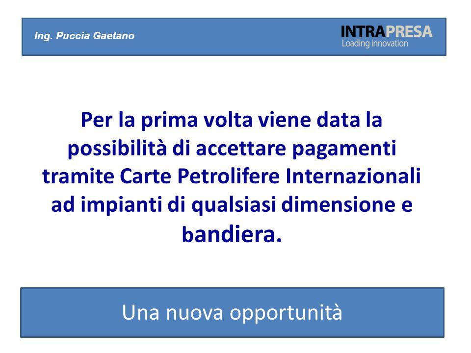 Ing. Puccia Gaetano Una nuova opportunità Per la prima volta viene data la possibilità di accettare pagamenti tramite Carte Petrolifere Internazionali