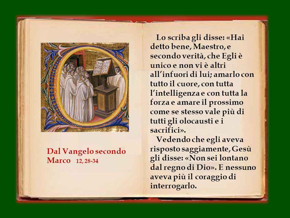 """In quel tempo, si avvicinò a Gesù uno degli scribi e gli domandò: «Qual è il primo di tutti i comandamenti?». Gesù rispose: «Il primo è: """"Ascolta, Isr"""