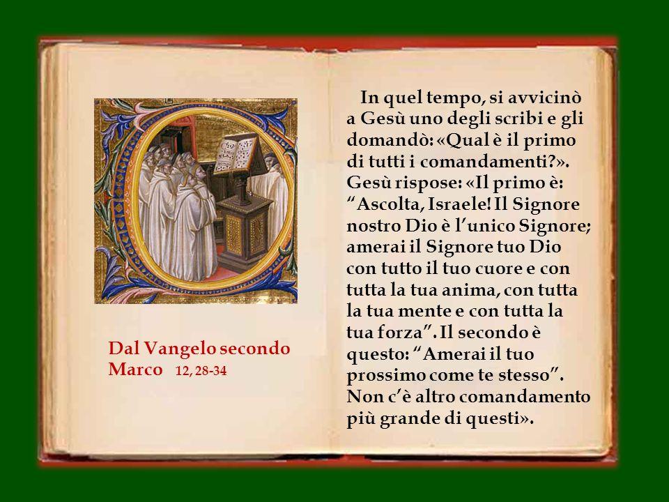 In quel tempo, si avvicinò a Gesù uno degli scribi e gli domandò: «Qual è il primo di tutti i comandamenti?».