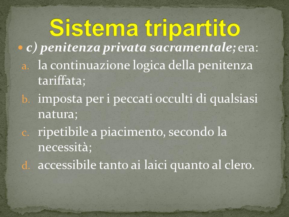 c) penitenza privata sacramentale; era: a. la continuazione logica della penitenza tariffata; b. imposta per i peccati occulti di qualsiasi natura; c.