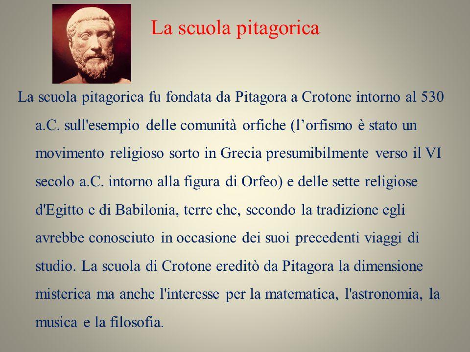La scuola pitagorica La scuola pitagorica fu fondata da Pitagora a Crotone intorno al 530 a.C. sull'esempio delle comunità orfiche (l'orfismo è stato