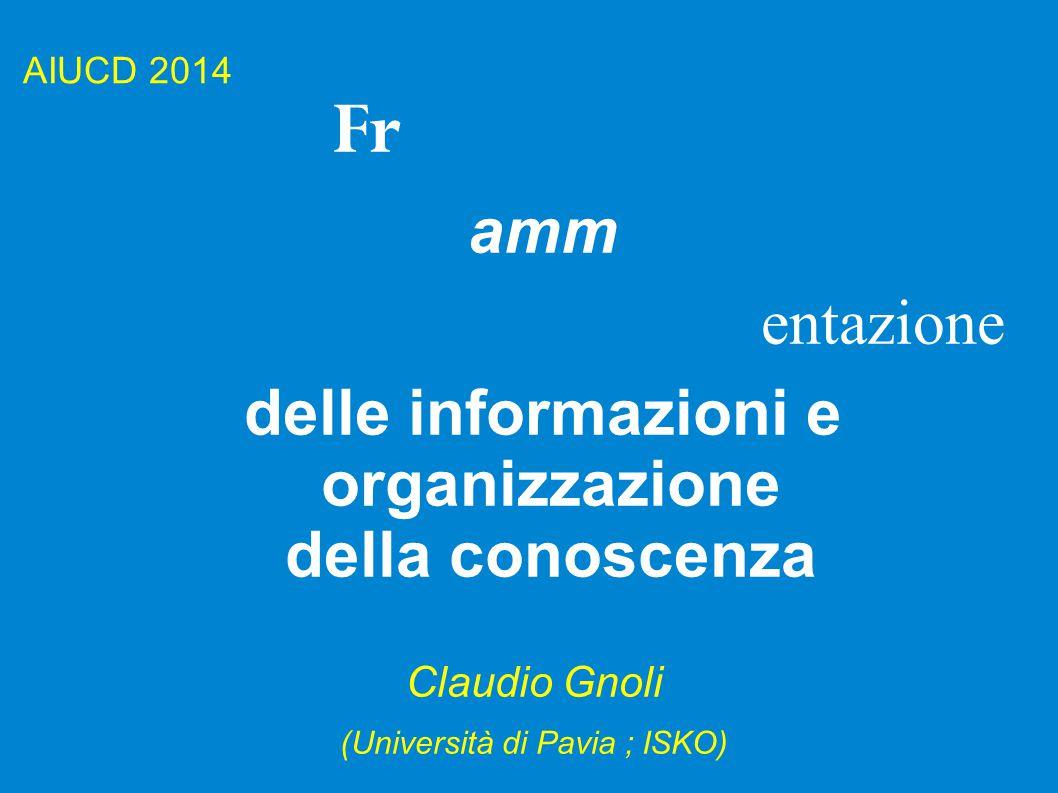 AIUCD 2014 Fr amm entazione delle informazioni e organizzazione della conoscenza Claudio Gnoli (Università di Pavia ; ISKO)