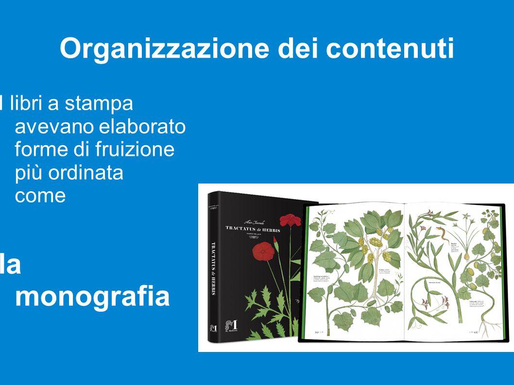 Organizzazione dei contenuti I libri a stampa avevano elaborato forme di fruizione più ordinata come la monografia