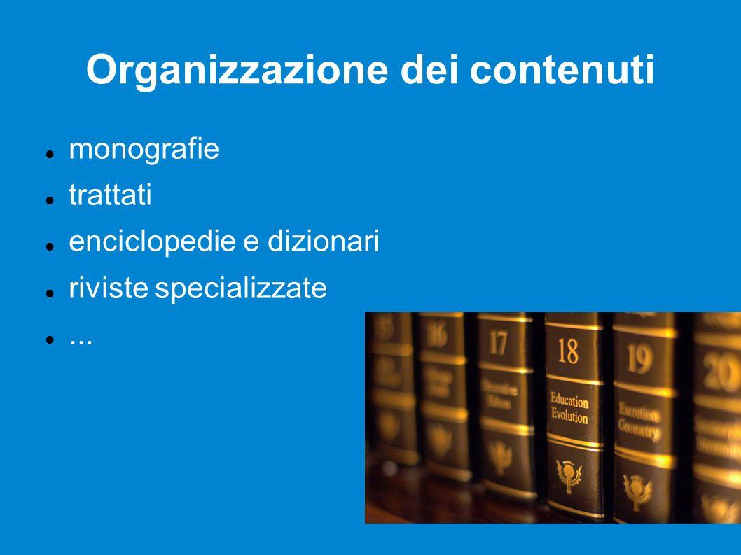 Organizzazione dei contenuti monografie trattati enciclopedie e dizionari riviste specializzate...